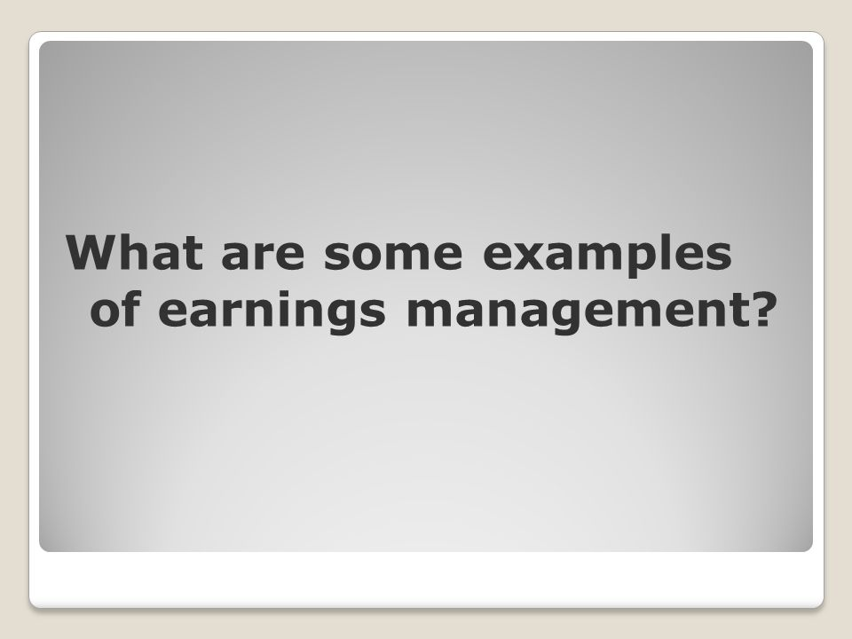 What are some examples of earnings management?