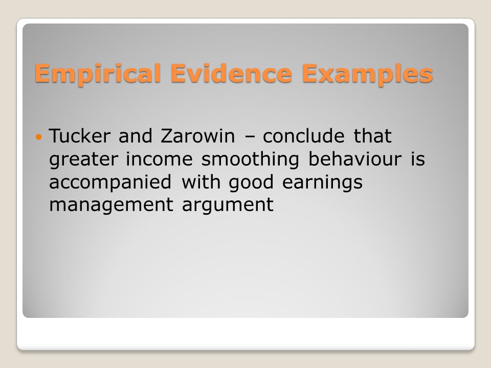 Empirical Evidence Examples Tucker and Zarowin – conclude that greater income smoothing behaviour is accompanied with good earnings management argument