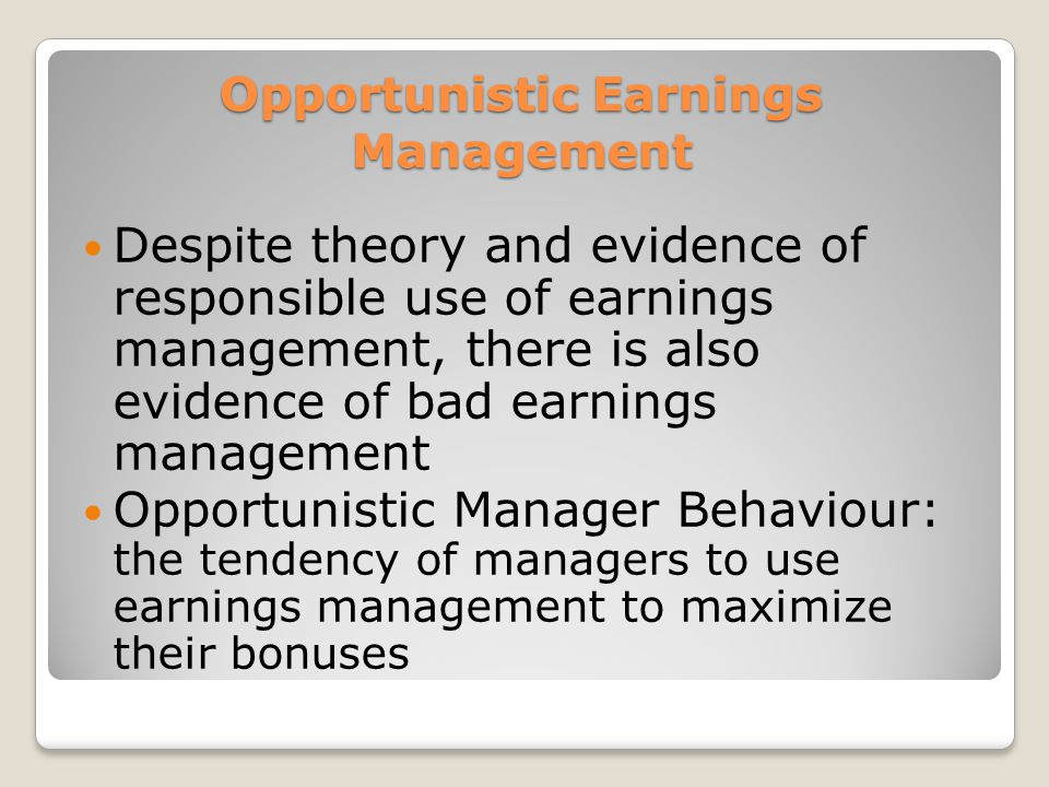 Opportunistic Earnings Management Despite theory and evidence of responsible use of earnings management, there is also evidence of bad earnings management Opportunistic Manager Behaviour: the tendency of managers to use earnings management to maximize their bonuses