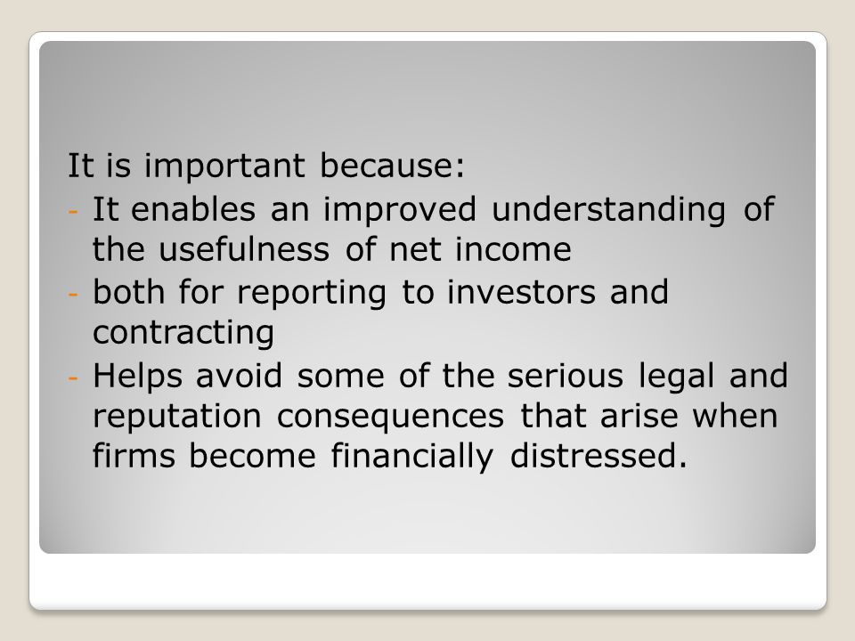 It is important because: - It enables an improved understanding of the usefulness of net income - both for reporting to investors and contracting - Helps avoid some of the serious legal and reputation consequences that arise when firms become financially distressed.