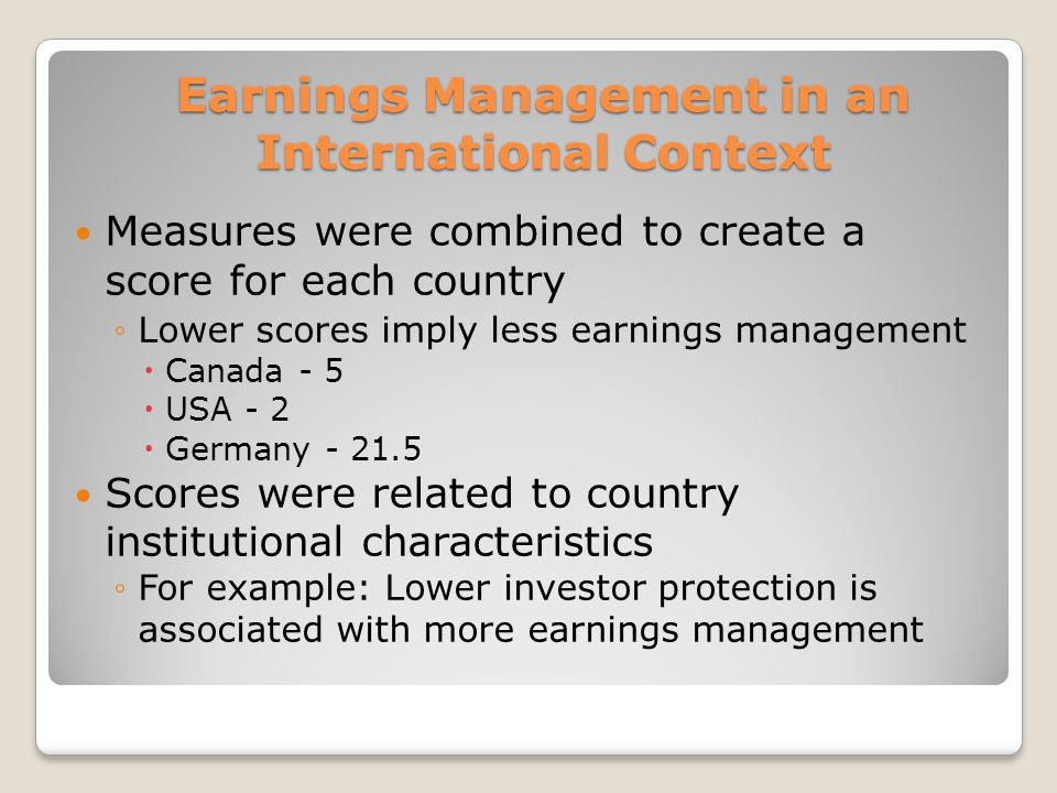 Earnings Management in an International Context Measures were combined to create a score for each country Lower scores imply less earnings management Canada - 5 USA - 2 Germany - 21.5 Scores were related to country institutional characteristics For example: Lower investor protection is associated with more earnings management