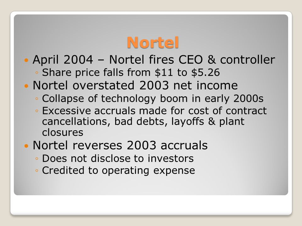 Nortel April 2004 – Nortel fires CEO & controller Share price falls from $11 to $5.26 Nortel overstated 2003 net income Collapse of technology boom in early 2000s Excessive accruals made for cost of contract cancellations, bad debts, layoffs & plant closures Nortel reverses 2003 accruals Does not disclose to investors Credited to operating expense