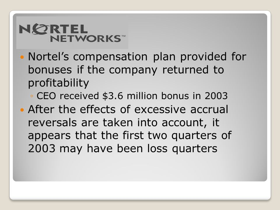 Nortels compensation plan provided for bonuses if the company returned to profitability CEO received $3.6 million bonus in 2003 After the effects of excessive accrual reversals are taken into account, it appears that the first two quarters of 2003 may have been loss quarters