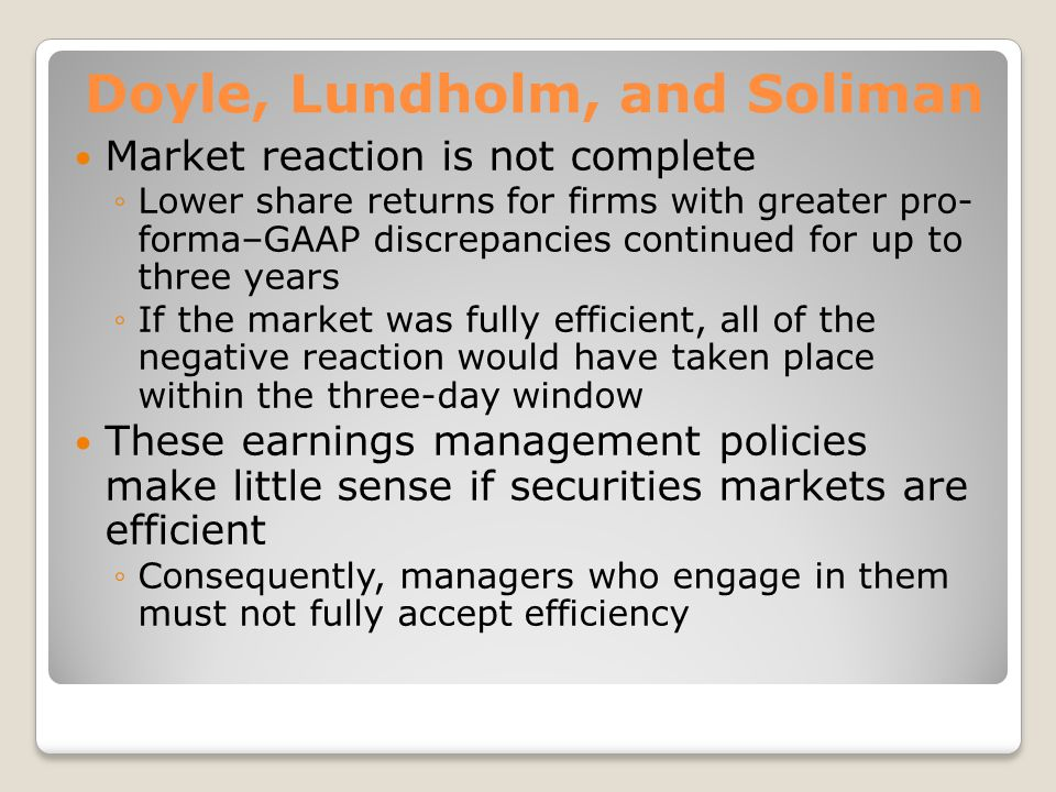 Doyle, Lundholm, and Soliman Market reaction is not complete Lower share returns for firms with greater pro- forma–GAAP discrepancies continued for up to three years If the market was fully efficient, all of the negative reaction would have taken place within the three-day window These earnings management policies make little sense if securities markets are efficient Consequently, managers who engage in them must not fully accept efficiency