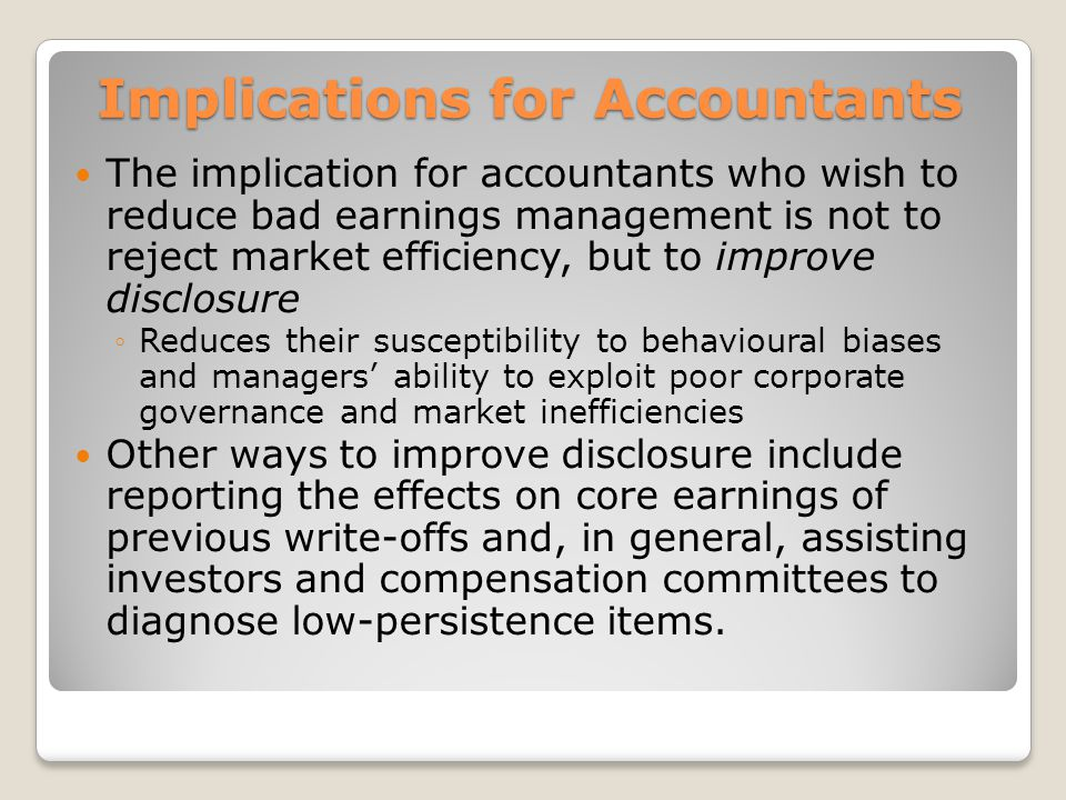 Implications for Accountants The implication for accountants who wish to reduce bad earnings management is not to reject market efficiency, but to improve disclosure Reduces their susceptibility to behavioural biases and managers ability to exploit poor corporate governance and market inefficiencies Other ways to improve disclosure include reporting the effects on core earnings of previous write-offs and, in general, assisting investors and compensation committees to diagnose low-persistence items.
