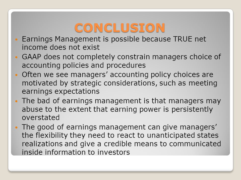 CONCLUSION Earnings Management is possible because TRUE net income does not exist GAAP does not completely constrain managers choice of accounting policies and procedures Often we see managers accounting policy choices are motivated by strategic considerations, such as meeting earnings expectations The bad of earnings management is that managers may abuse to the extent that earning power is persistently overstated The good of earnings management can give managers the flexibility they need to react to unanticipated states realizations and give a credible means to communicated inside information to investors