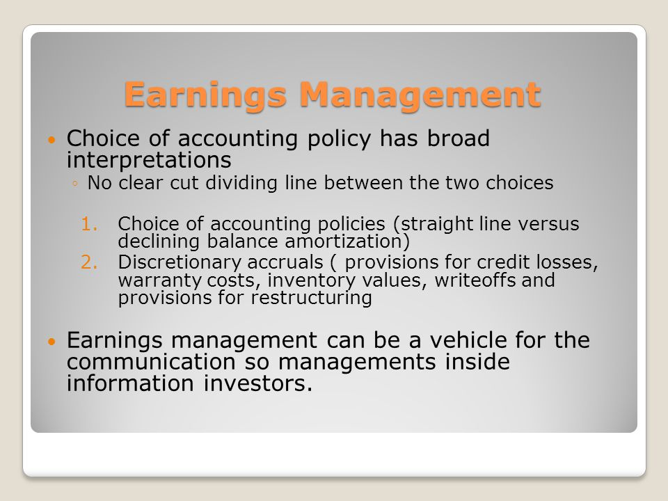 Earnings Management Choice of accounting policy has broad interpretations No clear cut dividing line between the two choices 1.Choice of accounting policies (straight line versus declining balance amortization) 2.Discretionary accruals ( provisions for credit losses, warranty costs, inventory values, writeoffs and provisions for restructuring Earnings management can be a vehicle for the communication so managements inside information investors.