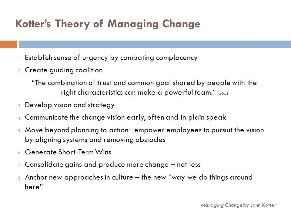 Kotters Theory of Managing Change 1. Establish sense of urgency by combating complacency 2. Create guiding coalition The combination of trust and comm