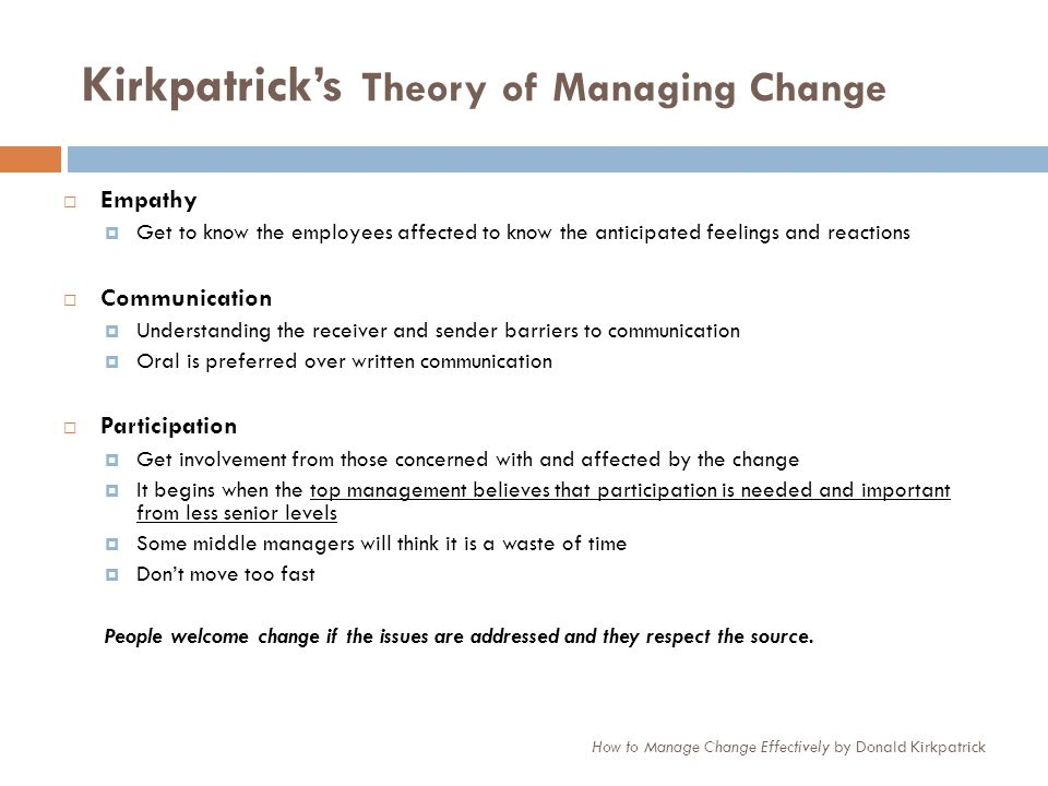 Kirkpatricks Theory of Managing Change How to Manage Change Effectively by Donald Kirkpatrick Empathy Get to know the employees affected to know the a
