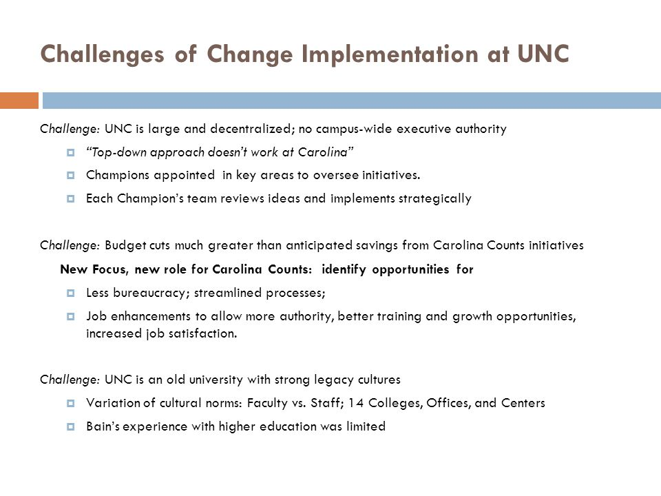 Challenges of Change Implementation at UNC Challenge: UNC is large and decentralized; no campus-wide executive authority Top-down approach doesnt work