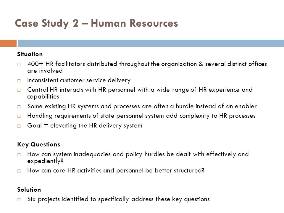 Case Study 2 – Human Resources Approach: Bain Report as a tool to bring energy and resources to the mission Identified key change agents for the guiding coalition Utilized HR Administrative Advisory Council (HRAAC) Engaged various levels of the team to identify key issues through retreats, external facilitators and focused meetings Systems alignment included new information management systems, processes to support the mission, and reorganizing the department Timeline and action steps in line with cultural assessment of OHR and greater university Long-term perspective on the implementation and value of the functions