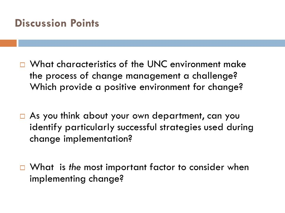 Discussion Points What characteristics of the UNC environment make the process of change management a challenge? Which provide a positive environment