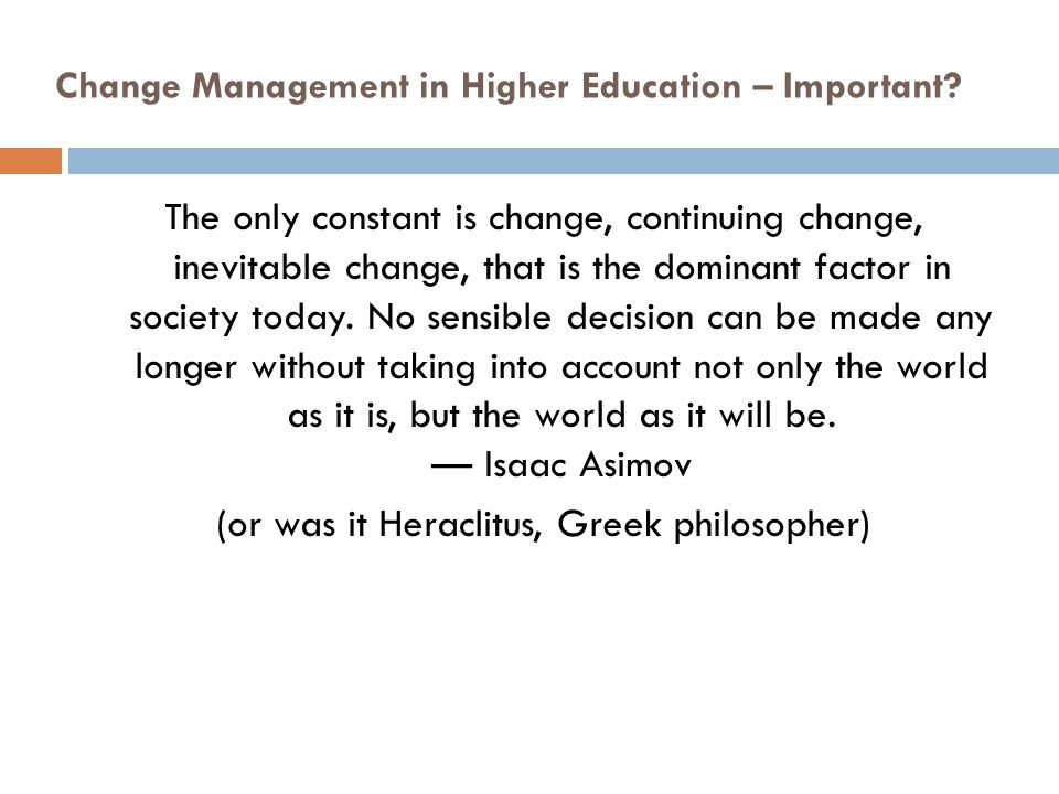Change Management in Higher Education – Important? The only constant is change, continuing change, inevitable change, that is the dominant factor in s