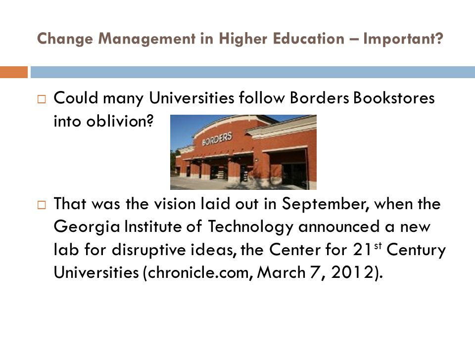Change Management in Higher Education – Important? Could many Universities follow Borders Bookstores into oblivion? That was the vision laid out in Se