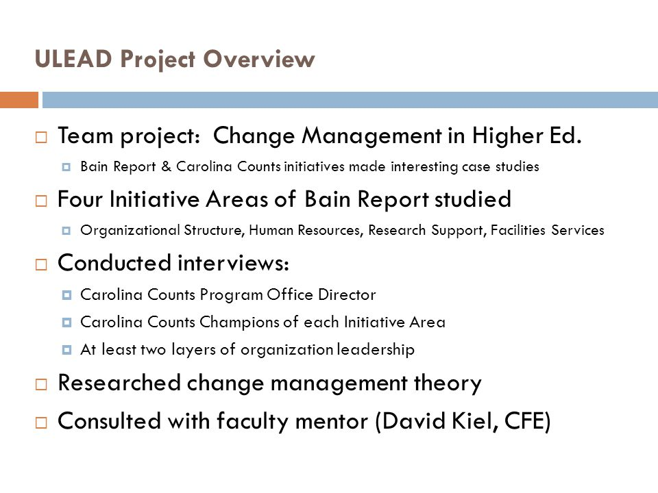 ULEAD Project Overview Team project: Change Management in Higher Ed. Bain Report & Carolina Counts initiatives made interesting case studies Four Init