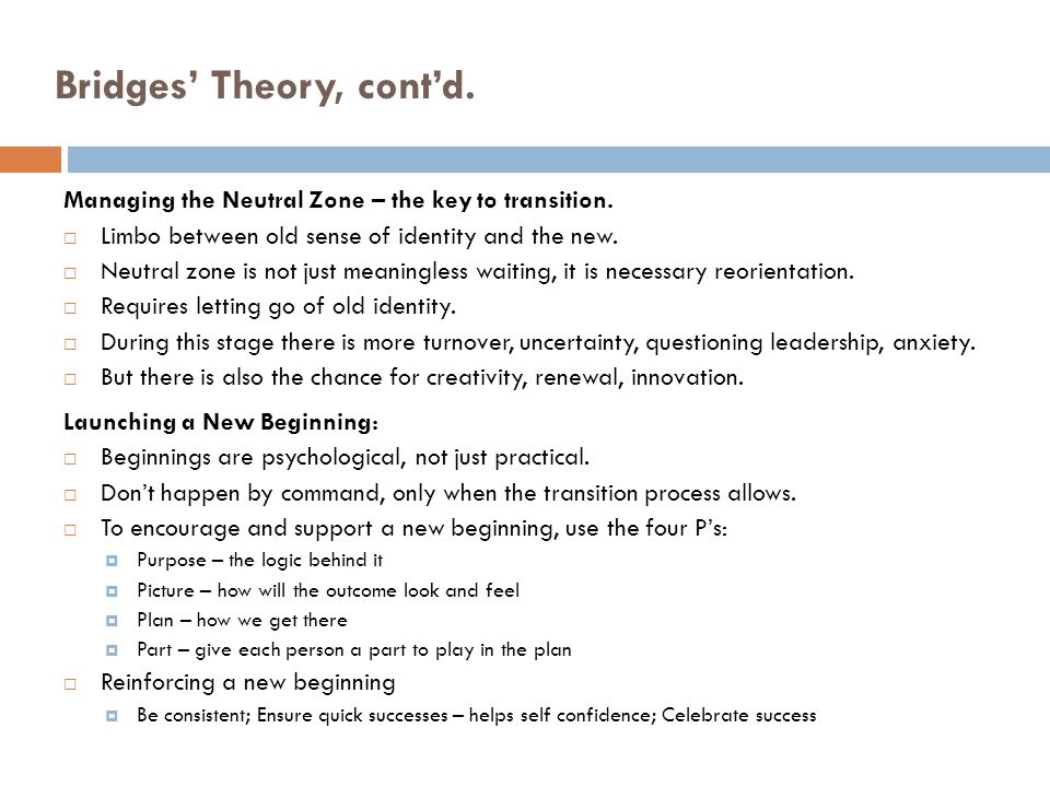 Bridges Theory, contd. Managing the Neutral Zone – the key to transition. Limbo between old sense of identity and the new. Neutral zone is not just me