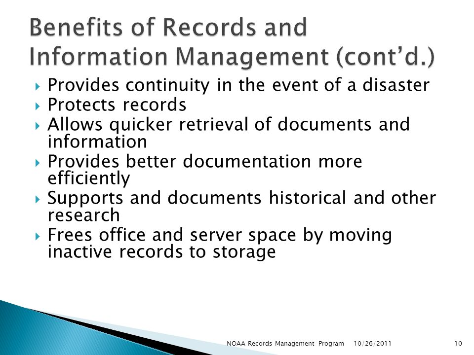 Provides continuity in the event of a disaster Protects records Allows quicker retrieval of documents and information Provides better documentation more efficiently Supports and documents historical and other research Frees office and server space by moving inactive records to storage 10/26/2011 10NOAA Records Management Program