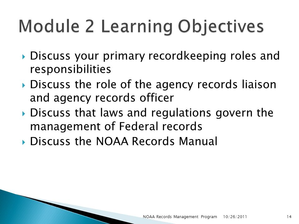 Discuss your primary recordkeeping roles and responsibilities Discuss the role of the agency records liaison and agency records officer Discuss that laws and regulations govern the management of Federal records Discuss the NOAA Records Manual 10/26/2011 14NOAA Records Management Program