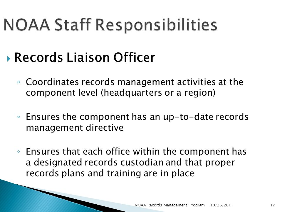 NOAA Staff Responsibilities Records Liaison Officer Coordinates records management activities at the component level (headquarters or a region) Ensures the component has an up-to-date records management directive Ensures that each office within the component has a designated records custodian and that proper records plans and training are in place 10/26/2011 17NOAA Records Management Program