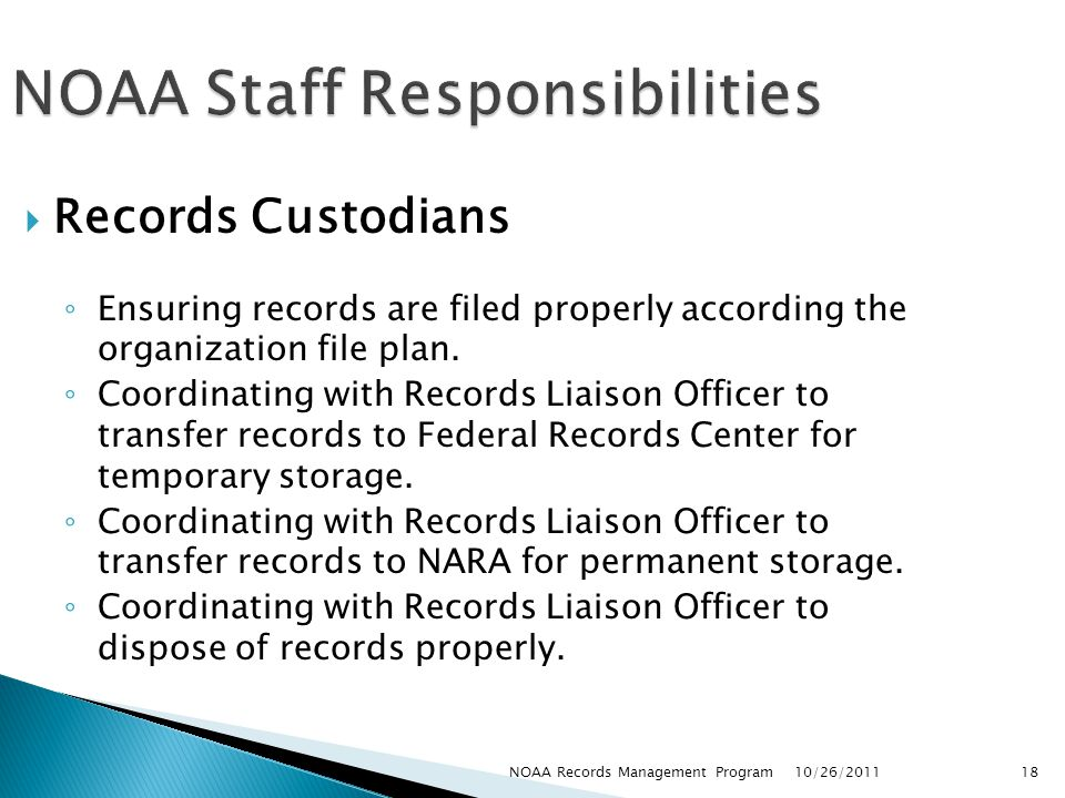 NOAA Staff Responsibilities Records Custodians Ensuring records are filed properly according the organization file plan.
