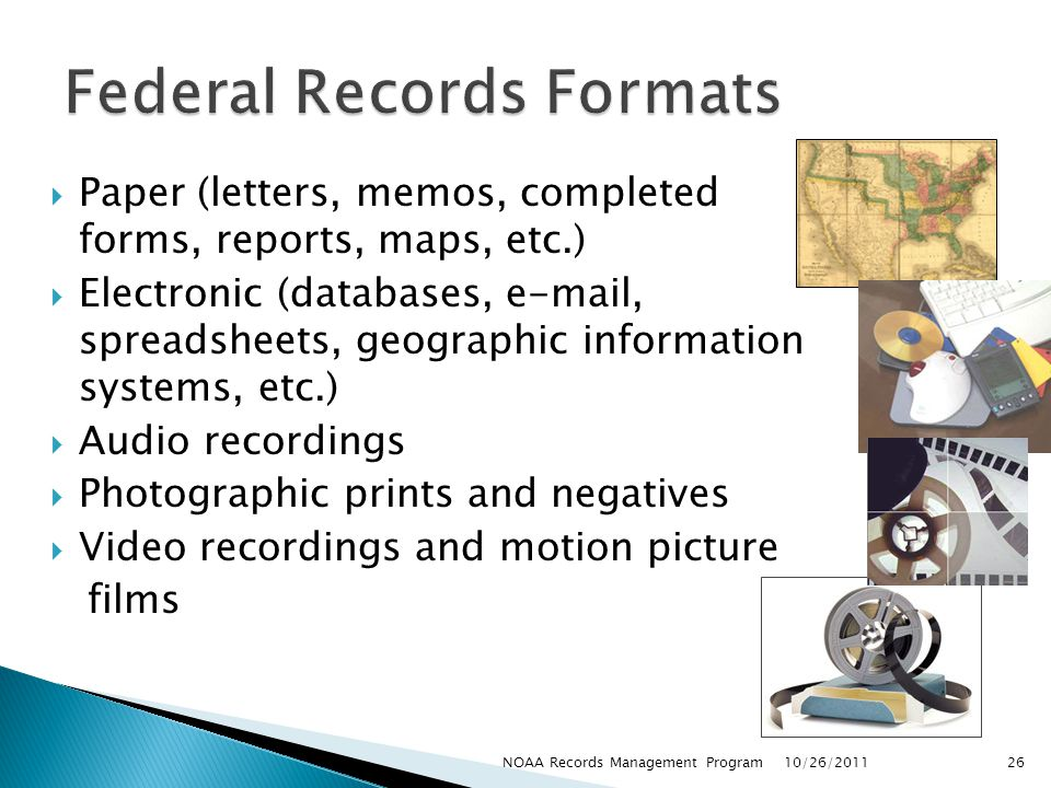 Paper (letters, memos, completed forms, reports, maps, etc.) Electronic (databases, e-mail, spreadsheets, geographic information systems, etc.) Audio recordings Photographic prints and negatives Video recordings and motion picture films 10/26/2011 26NOAA Records Management Program