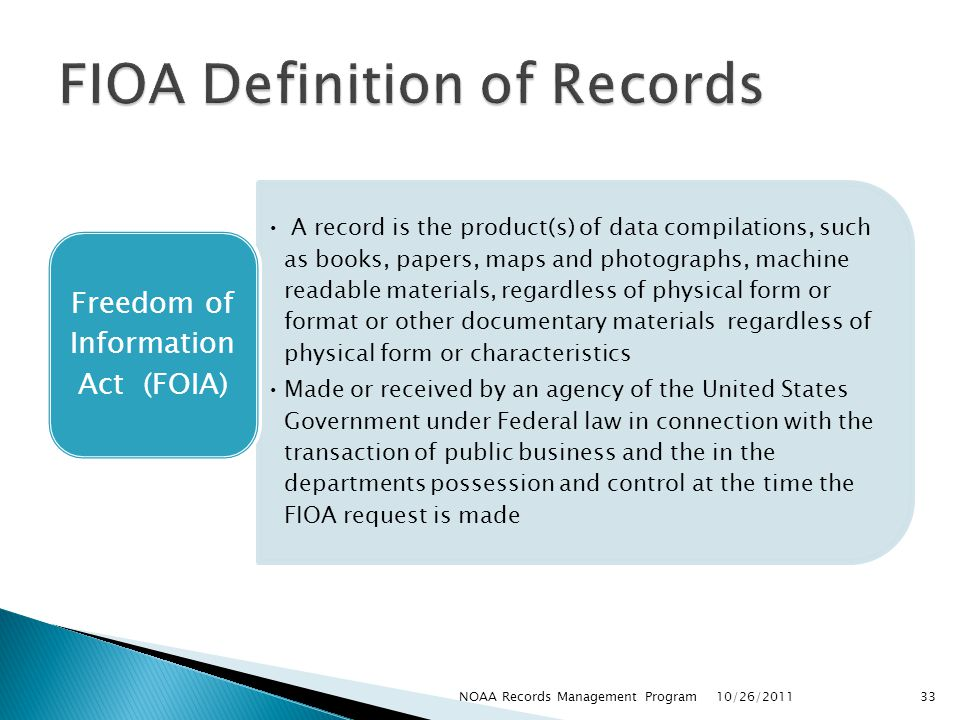 A record is the product(s) of data compilations, such as books, papers, maps and photographs, machine readable materials, regardless of physical form or format or other documentary materials regardless of physical form or characteristics Made or received by an agency of the United States Government under Federal law in connection with the transaction of public business and the in the departments possession and control at the time the FIOA request is made Freedom of Information Act (FOIA) 10/26/2011 33NOAA Records Management Program