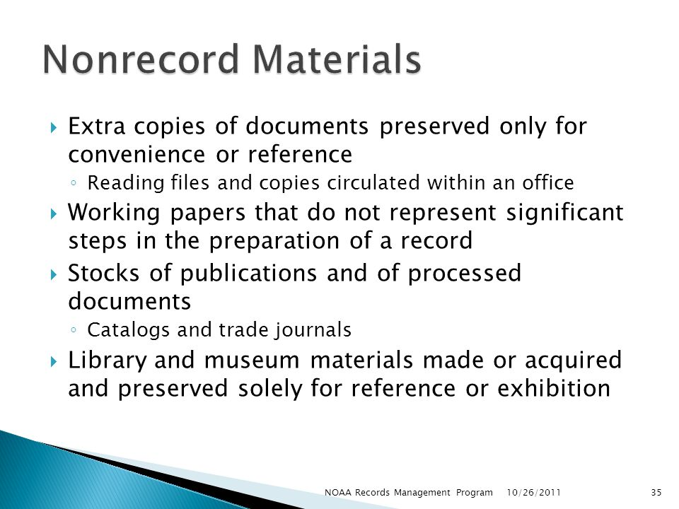 Extra copies of documents preserved only for convenience or reference Reading files and copies circulated within an office Working papers that do not represent significant steps in the preparation of a record Stocks of publications and of processed documents Catalogs and trade journals Library and museum materials made or acquired and preserved solely for reference or exhibition 10/26/2011 35NOAA Records Management Program