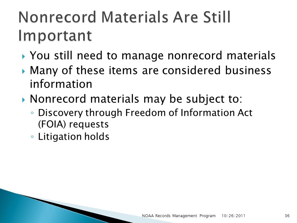 You still need to manage nonrecord materials Many of these items are considered business information Nonrecord materials may be subject to: Discovery through Freedom of Information Act (FOIA) requests Litigation holds 10/26/2011 36NOAA Records Management Program