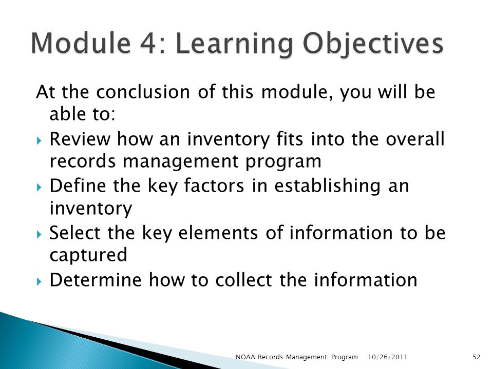 At the conclusion of this module, you will be able to: Review how an inventory fits into the overall records management program Define the key factors in establishing an inventory Select the key elements of information to be captured Determine how to collect the information 10/26/2011 52NOAA Records Management Program