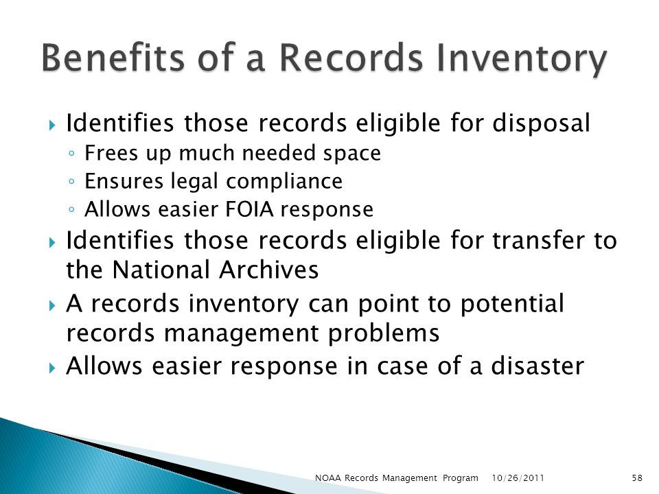 Identifies those records eligible for disposal Frees up much needed space Ensures legal compliance Allows easier FOIA response Identifies those records eligible for transfer to the National Archives A records inventory can point to potential records management problems Allows easier response in case of a disaster 10/26/2011 58NOAA Records Management Program