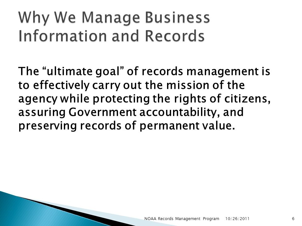 The ultimate goal of records management is to effectively carry out the mission of the agency while protecting the rights of citizens, assuring Government accountability, and preserving records of permanent value.