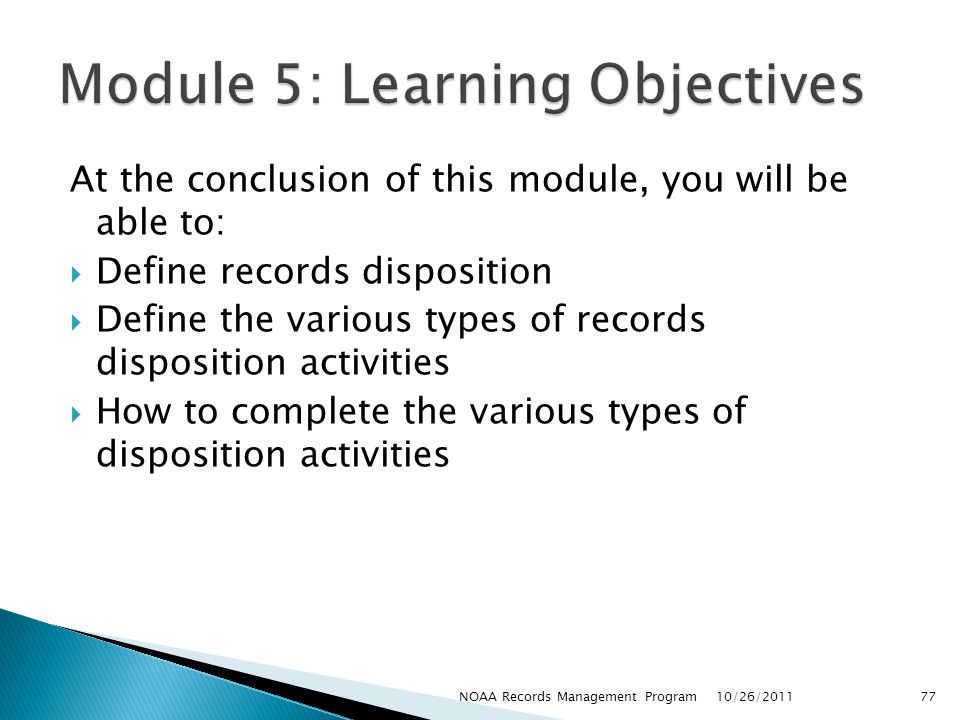 At the conclusion of this module, you will be able to: Define records disposition Define the various types of records disposition activities How to complete the various types of disposition activities 10/26/2011 77NOAA Records Management Program
