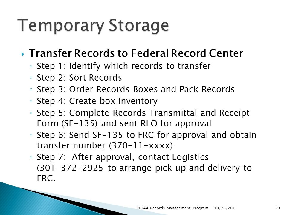 Transfer Records to Federal Record Center Step 1: Identify which records to transfer Step 2: Sort Records Step 3: Order Records Boxes and Pack Records Step 4: Create box inventory Step 5: Complete Records Transmittal and Receipt Form (SF-135) and sent RLO for approval Step 6: Send SF-135 to FRC for approval and obtain transfer number (370-11-xxxx) Step 7: After approval, contact Logistics (301-372-2925 to arrange pick up and delivery to FRC.