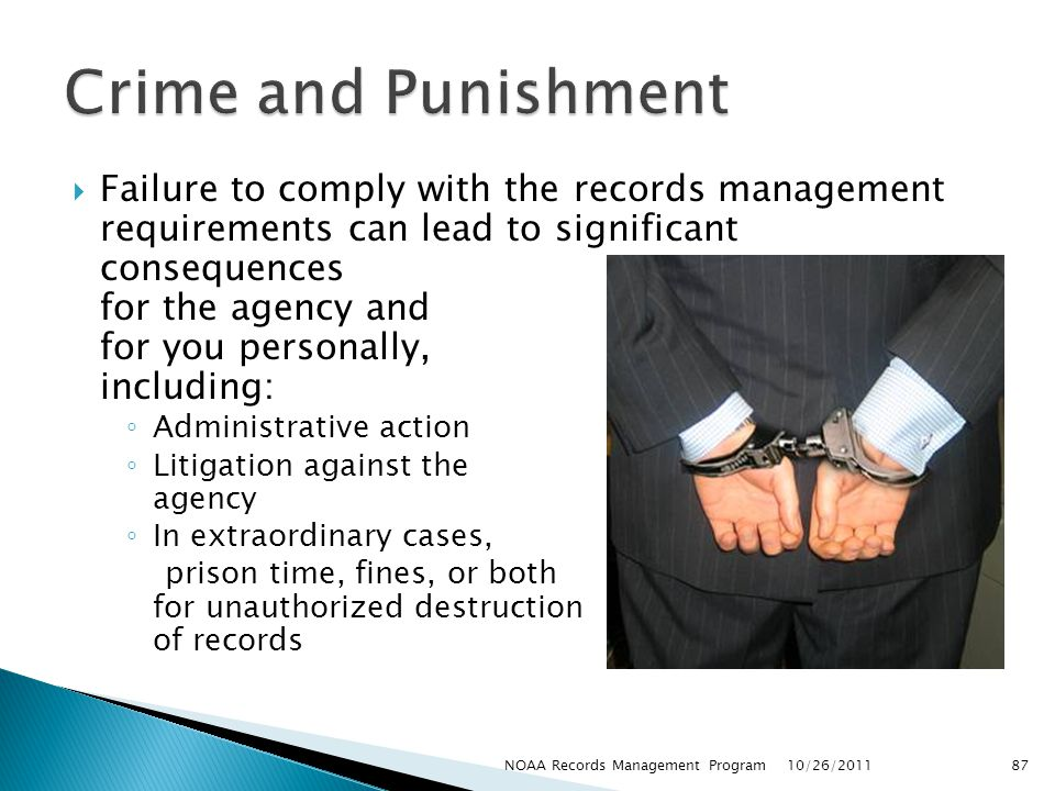 Failure to comply with the records management requirements can lead to significant consequences for the agency and for you personally, including: Administrative action Litigation against the agency In extraordinary cases, prison time, fines, or both for unauthorized destruction of records 10/26/2011 87NOAA Records Management Program