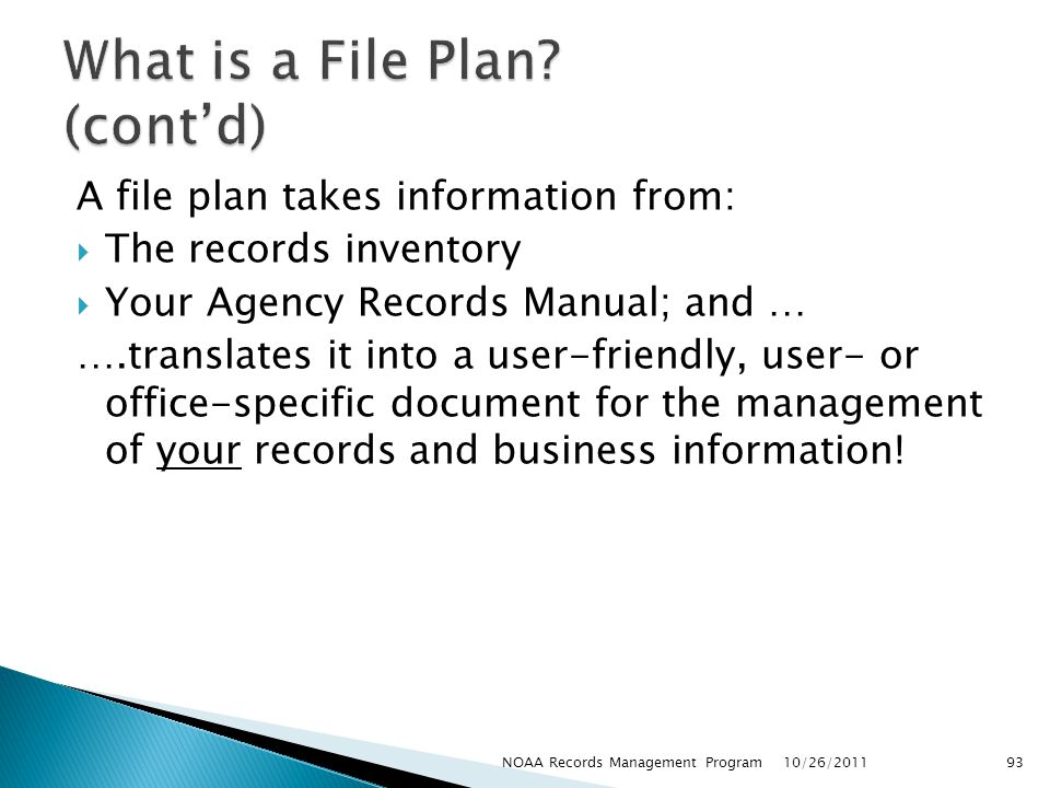 A file plan takes information from: The records inventory Your Agency Records Manual; and … ….translates it into a user-friendly, user- or office-specific document for the management of your records and business information.