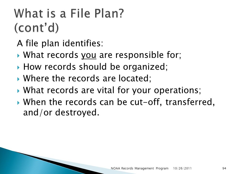 A file plan identifies: What records you are responsible for; How records should be organized; Where the records are located; What records are vital for your operations; When the records can be cut-off, transferred, and/or destroyed.
