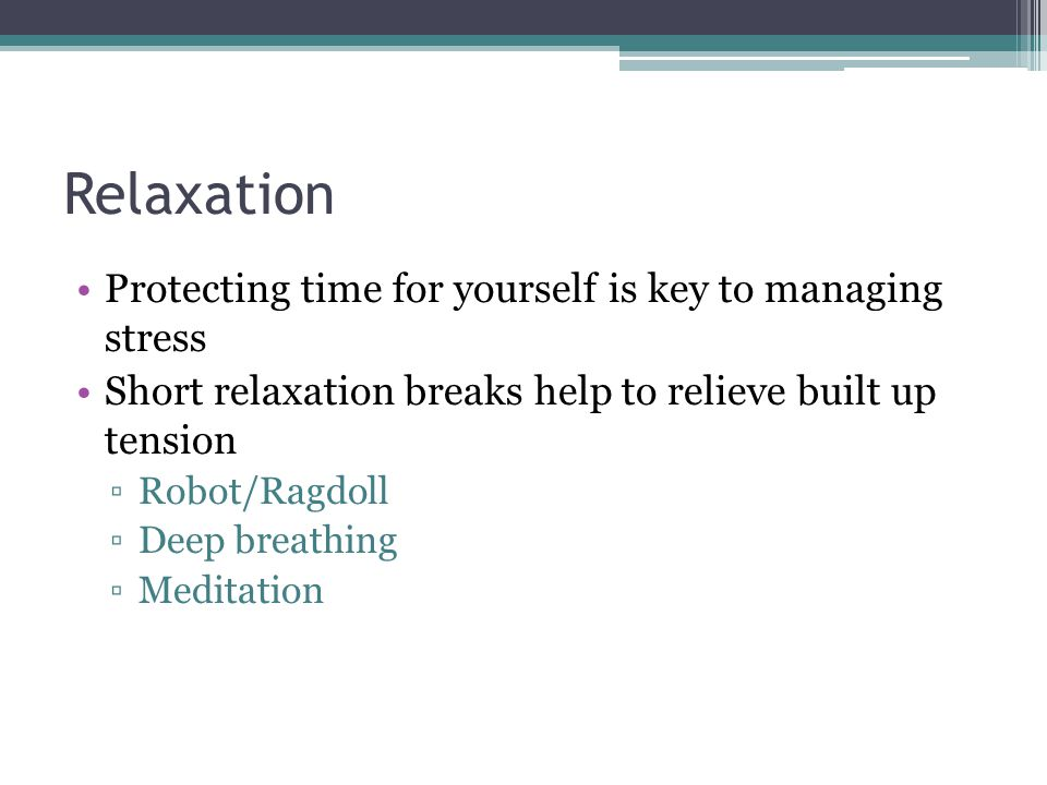 Relaxation Protecting time for yourself is key to managing stress Short relaxation breaks help to relieve built up tension Robot/Ragdoll Deep breathing Meditation