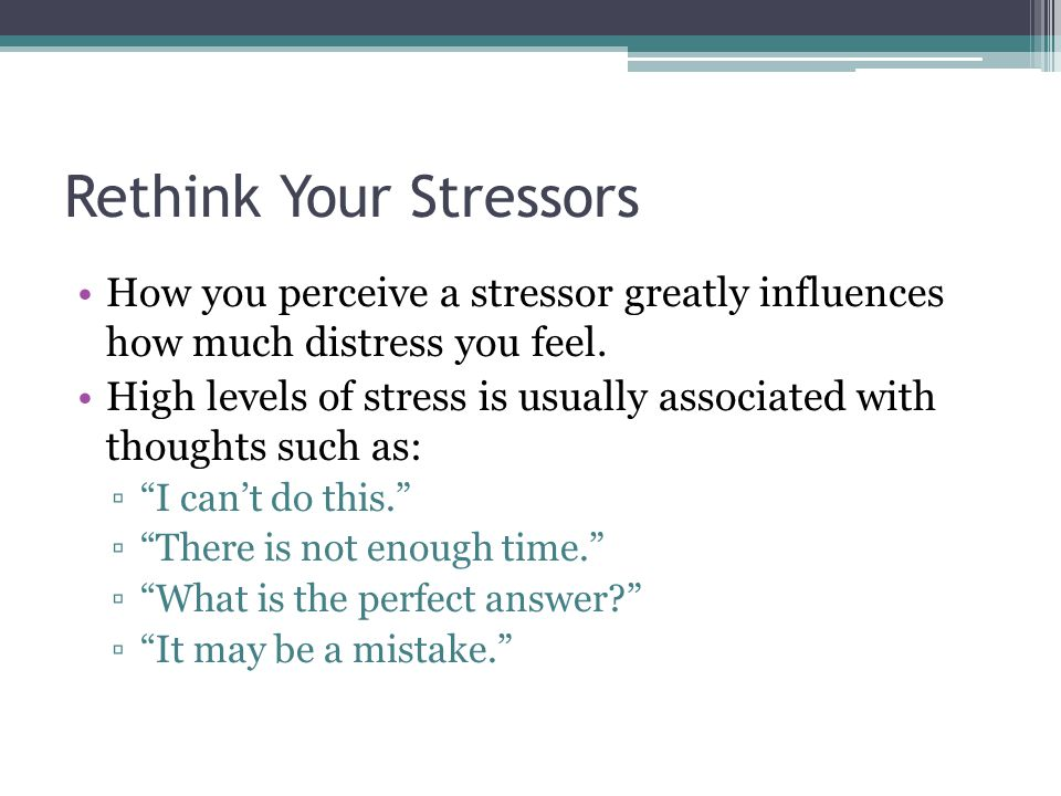 Rethink Your Stressors How you perceive a stressor greatly influences how much distress you feel.