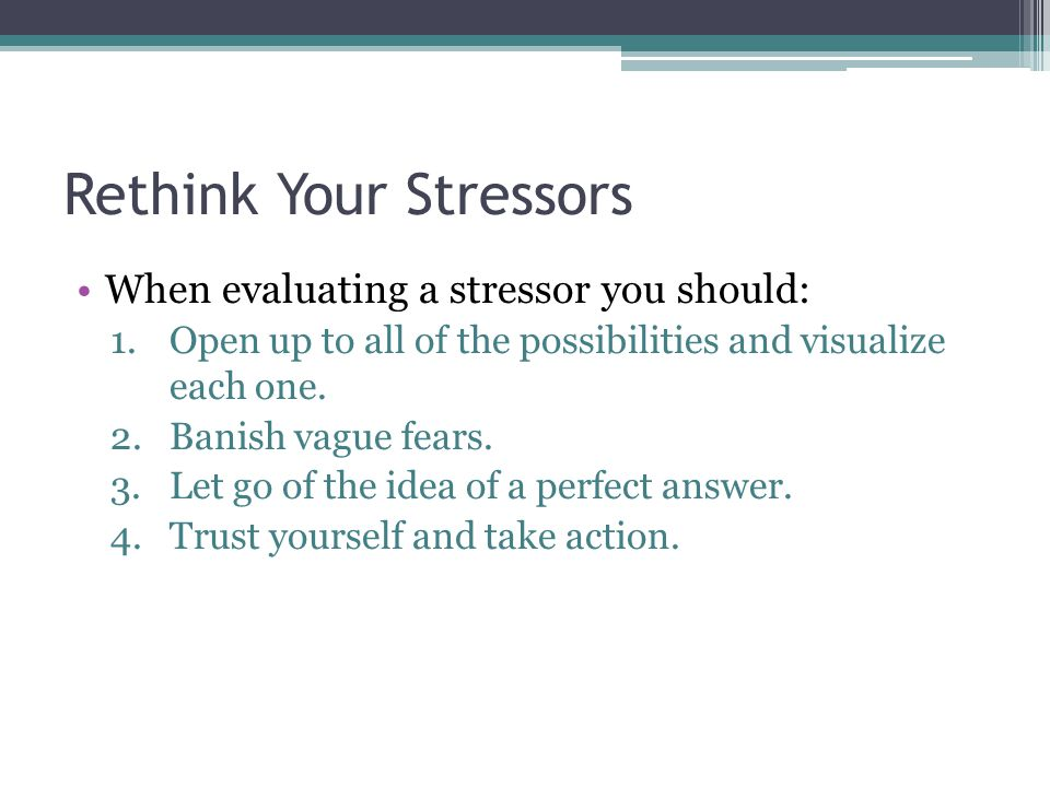 Rethink Your Stressors When evaluating a stressor you should: 1.Open up to all of the possibilities and visualize each one.