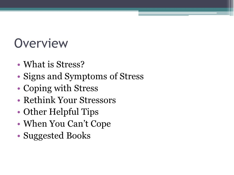 Overview What is Stress? Signs and Symptoms of Stress Coping with Stress Rethink Your Stressors Other Helpful Tips When You Cant Cope Suggested Books