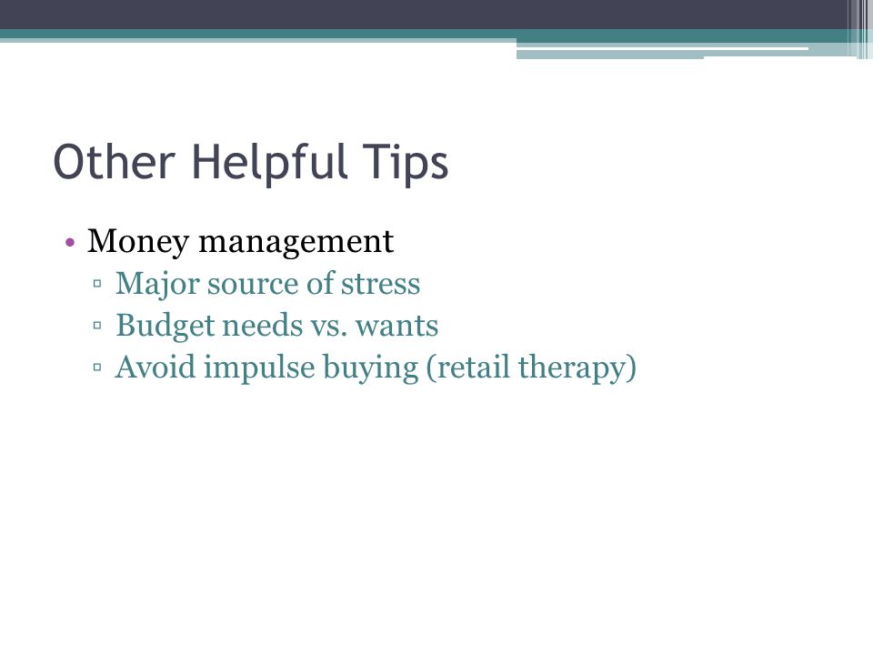 Other Helpful Tips Money management Major source of stress Budget needs vs. wants Avoid impulse buying (retail therapy)
