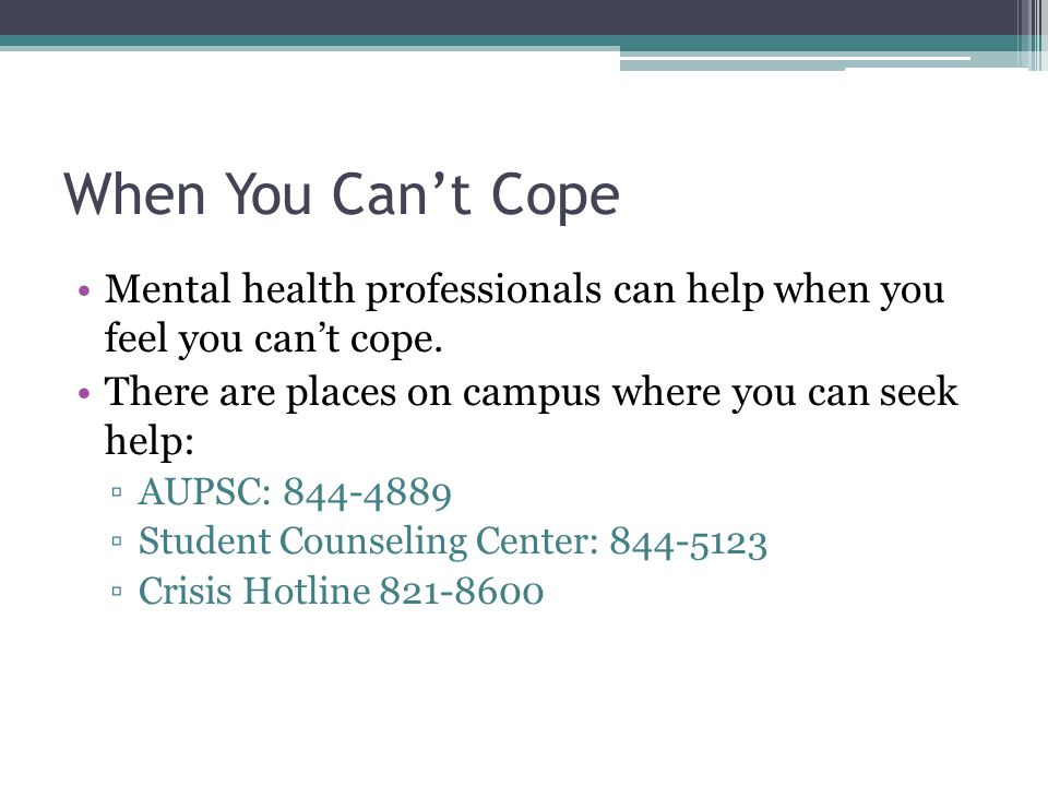 When You Cant Cope Mental health professionals can help when you feel you cant cope. There are places on campus where you can seek help: AUPSC: 844-48