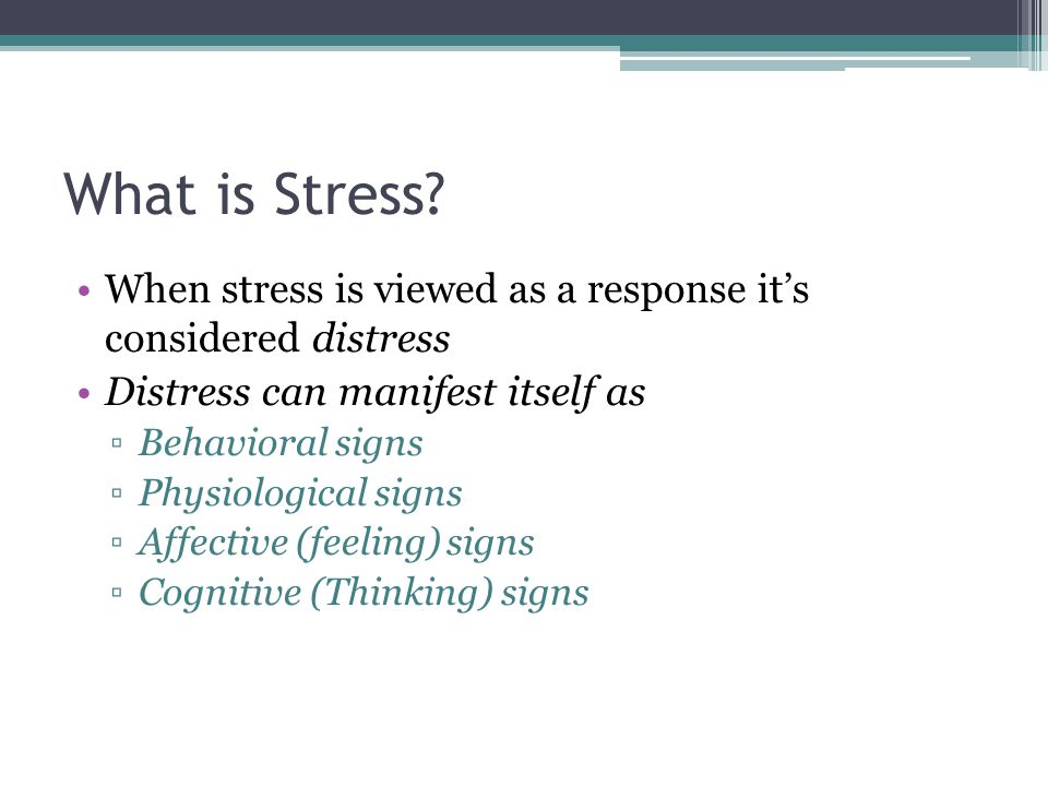 What is Stress? When stress is viewed as a response its considered distress Distress can manifest itself as Behavioral signs Physiological signs Affec