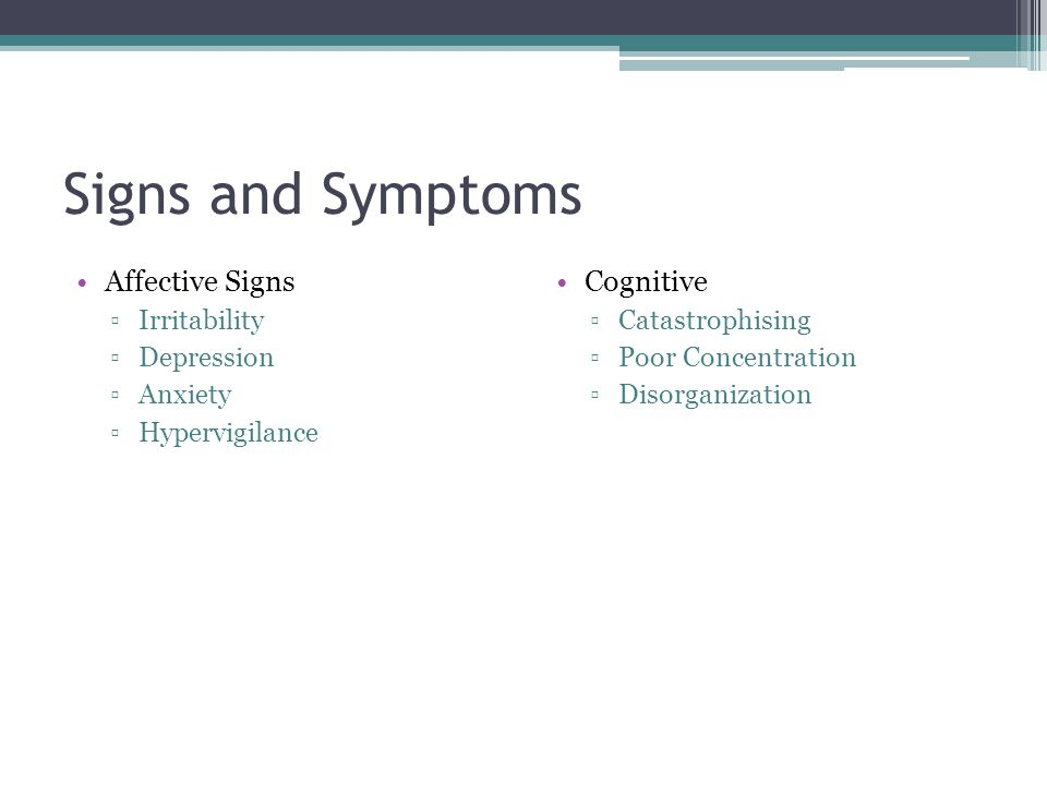 Signs and Symptoms Affective Signs Irritability Depression Anxiety Hypervigilance Cognitive Catastrophising Poor Concentration Disorganization