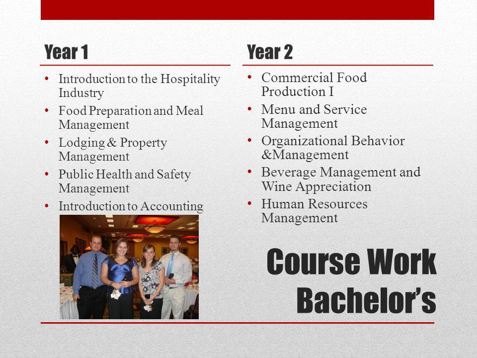 Course Work Bachelors Year 3 Convention, Meeting, and Catering Management Hospitality Industry Marketing Hospitality Law Facilities Layout and Design Food and Beverage Controls Year 4 Travel and Tourism Quantity Foods Management Operational Analysis for Hospitality Managers Field Experience Computers in Hospitality