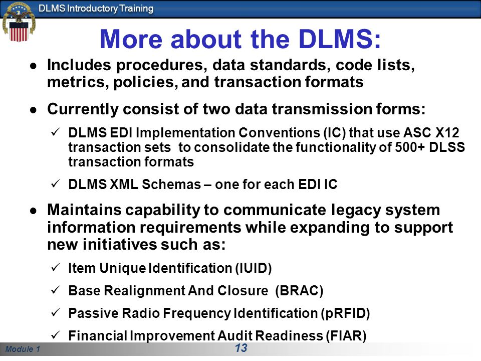 Module 1 13 DLMS Introductory Training More about the DLMS: Includes procedures, data standards, code lists, metrics, policies, and transaction formats Currently consist of two data transmission forms: DLMS EDI Implementation Conventions (IC) that use ASC X12 transaction sets to consolidate the functionality of 500+ DLSS transaction formats DLMS XML Schemas – one for each EDI IC Maintains capability to communicate legacy system information requirements while expanding to support new initiatives such as: Item Unique Identification (IUID) Base Realignment And Closure (BRAC) Passive Radio Frequency Identification (pRFID) Financial Improvement Audit Readiness (FIAR)