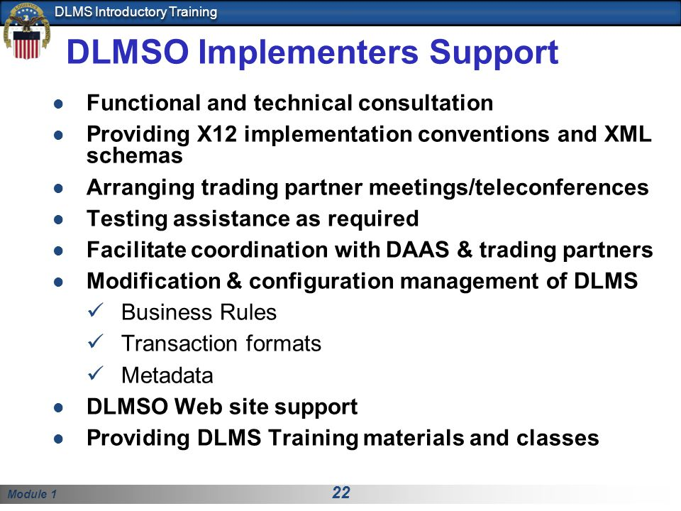 Module 1 22 DLMS Introductory Training DLMSO Implementers Support Functional and technical consultation Providing X12 implementation conventions and XML schemas Arranging trading partner meetings/teleconferences Testing assistance as required Facilitate coordination with DAAS & trading partners Modification & configuration management of DLMS Business Rules Transaction formats Metadata DLMSO Web site support Providing DLMS Training materials and classes