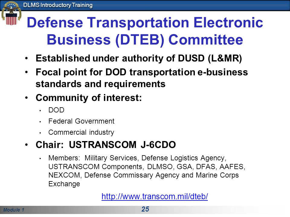 Module 1 25 DLMS Introductory Training Defense Transportation Electronic Business (DTEB) Committee Established under authority of DUSD (L&MR) Focal point for DOD transportation e-business standards and requirements Community of interest: DOD Federal Government Commercial industry Chair: USTRANSCOM J-6CDO Members: Military Services, Defense Logistics Agency, USTRANSCOM Components, DLMSO, GSA, DFAS, AAFES, NEXCOM, Defense Commissary Agency and Marine Corps Exchange http://www.transcom.mil/dteb/