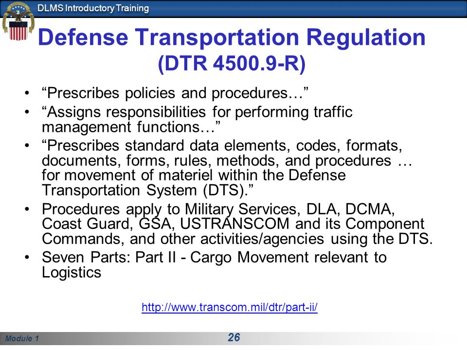 Module 1 26 DLMS Introductory Training Defense Transportation Regulation (DTR 4500.9-R) Prescribes policies and procedures… Assigns responsibilities for performing traffic management functions… Prescribes standard data elements, codes, formats, documents, forms, rules, methods, and procedures … for movement of materiel within the Defense Transportation System (DTS).