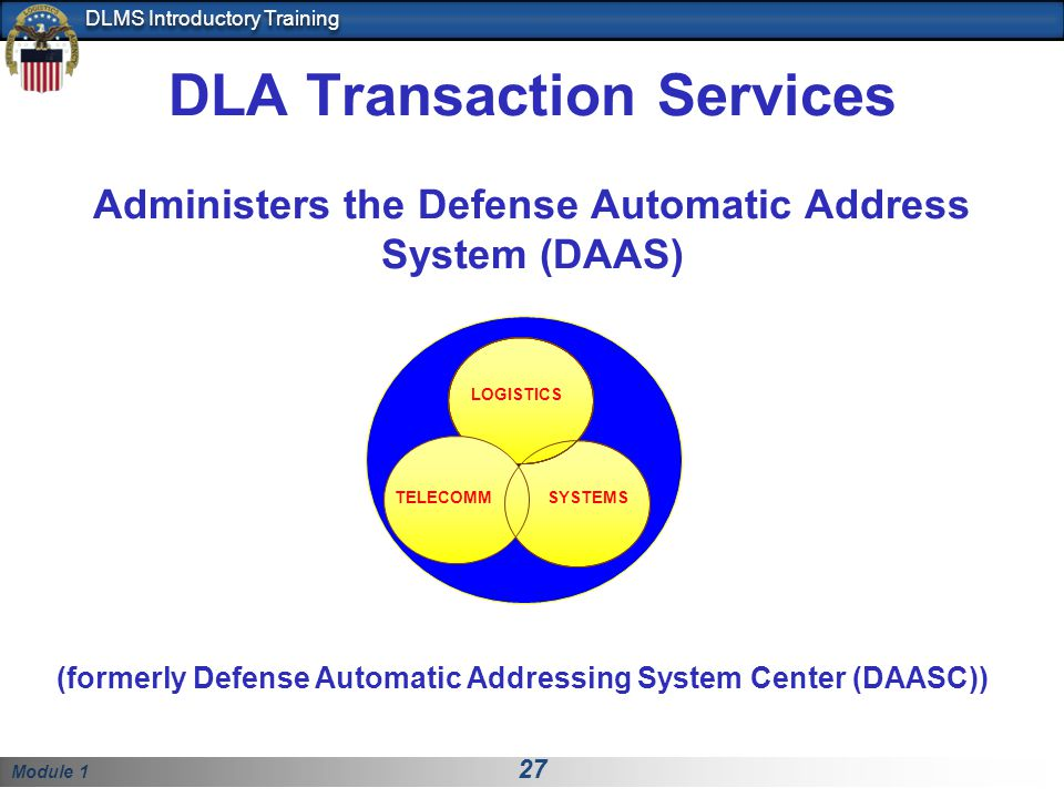 Module 1 27 DLMS Introductory Training DLA Transaction Services Administers the Defense Automatic Address System (DAAS) SYSTEMS LOGISTICS TELECOMM (formerly Defense Automatic Addressing System Center (DAASC))
